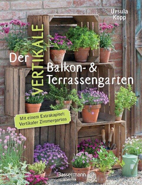 Der vertikale Balkon- & Terrassengarten. Mit einem Extrakapitel: Vertikaler Zimmergarten - Ursula Kopp