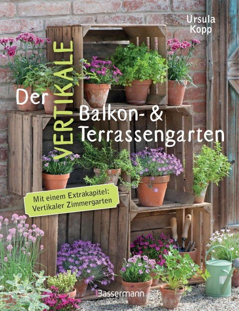 Der vertikale Balkon- & Terrassengarten - Ursula Kopp