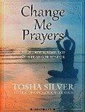 Change Me Prayers: The Hidden Power of Spiritual Surrender - Tosha Silver