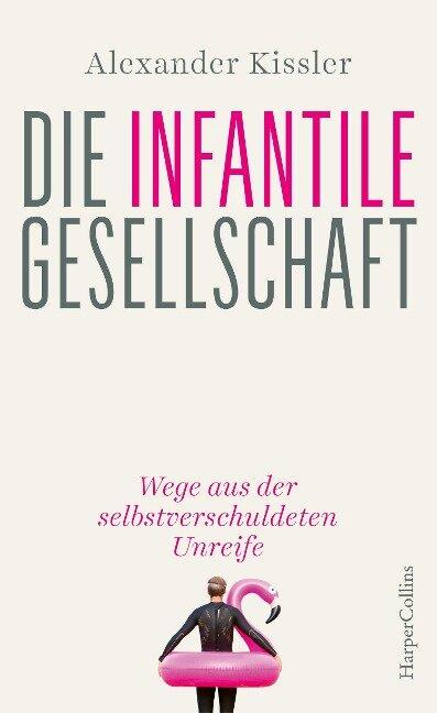 Die infantile Gesellschaft - Wege aus der selbstverschuldeten Unreife - Alexander Kissler