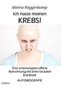 Ich hasse meinen Krebs! Eine schonungslos offene Abrechnung mit einer brutalen Krankheit - Autobiografie - Marina Roggenkamp