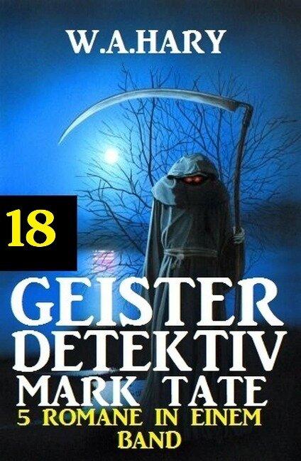 Geister-Detektiv Mark Tate 18 - 5 Romane in einem Band - W. A. Hary