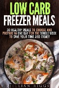 Low Carb Freezer Meals: 30 Healthy Meals to Choose and Prepare in One Day for the Whole Week to Save Your Time and Money (Microwave Cookbook & Quick and Easy Meals) - Jillian Riggs