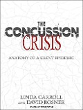 The Concussion Crisis: Anatomy of a Silent Epidemic - Linda Carroll, David Rosner