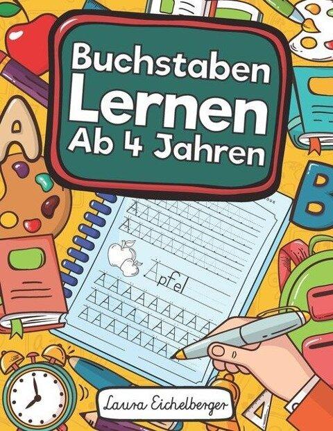 Buchstaben Lernen Ab 4 Jahren: Erste Buchstaben Schreiben Lernen Und Üben! Perfekt Geeignet Für Kinder Ab 4 Jahren! - Laura Eichelberger