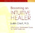 Becoming an Intuitive Healer: A Professional Development Course for Health Practitioners [With 34-Page Study Guide] - Judith Orloff