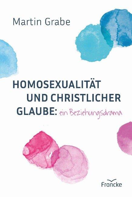 Homosexualität und christlicher Glaube: ein Beziehungsdrama - Martin Grabe