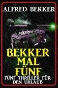 Bekker mal fünf: Fünf Thriller für den Urlaub - Alfred Bekker
