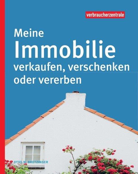 Meine Immobilie verkaufen, verschenken oder vererben - Otto N. Bretzinger