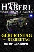 Geburtstag - Sterbetag: Oberpfalz-Krimi - Peter Haberl, Pete Hackett
