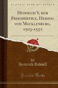 Heinrich V, der Friedfertige, Herzog von Mecklenburg, 1503-1552 (Classic Reprint) - Heinrich Schnell