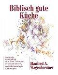 Biblisch gute Küche - Manfred A. Wagenbrenner
