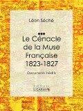 Le Cenacle de la Muse Francaise : 1823-1827 - Leon Seche