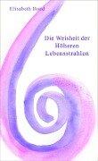 Die Weisheit der Höheren Lebensstrahlen - Elisabeth Bond