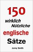 150 wirklich Nützliche englische Sätze. - Jenny Smith