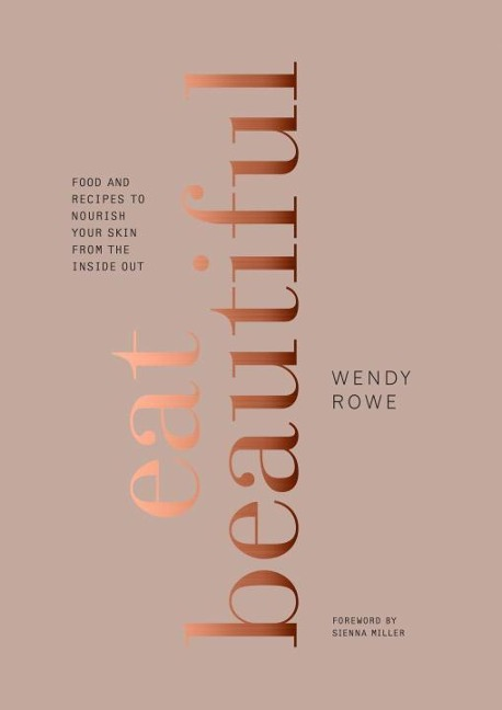 Eat Beautiful: Food and Recipes to Nourish Your Skin from the Inside Out - Wendy Rowe