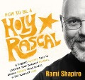 How to Be a Holy Rascal: A Magical Mystery Tour to Liberate Your Deepest Wisdom, Access Radical Compassion, and Set Yourself Free - Rami Shapiro