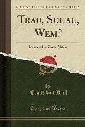 Trau, Schau, Wem? - Franz von Kiel