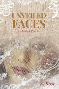 Unveiled Faces: Collected Poems - K. Rose