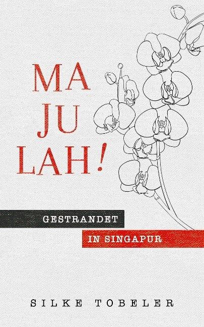 Majulah! Gestrandet in Singapur - Silke Tobeler