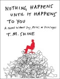 Nothing Happens Until It Happens to You: A Novel Without Pay, Perks, or Privileges - T. M. Shine