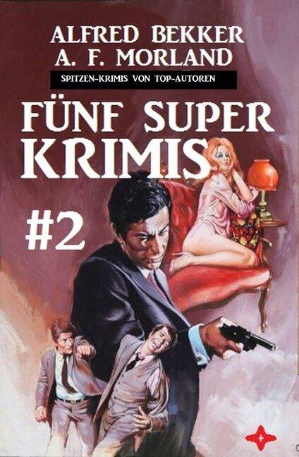 Spitzen-Krimis von Top-Autoren: Fünf Super Krimis #2 - Alfred Bekker, A. F. Morland