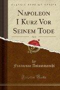 Napoleon I Kurz Vor Seinem Tode, Vol. 2 (Classic Reprint) - Francesco Antommarchi