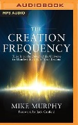 The Creation Frequency: Tune in to the Power of the Universe to Manifest the Life of Your Dreams - Mike Murphy