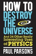 How to Destroy the Universe - Paul Parsons