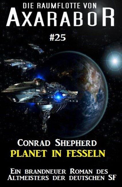 Die Raumflotte von Axarabor #25: Planet in Fesseln - Conrad Shepherd