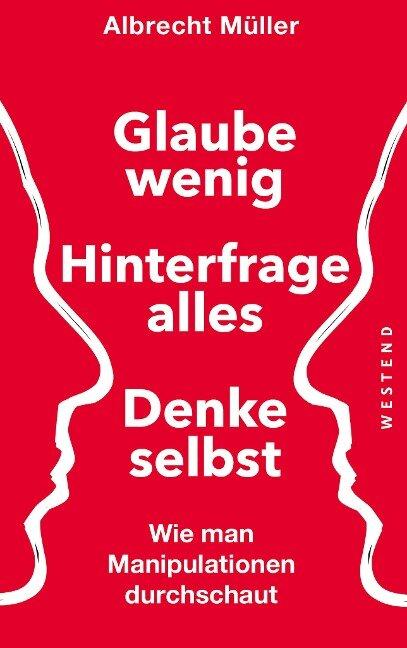 Glaube wenig, hinterfrage alles, denke selbst - Albrecht Müller
