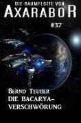 Die Raumflotte von Axarabor #37: Die Bacarya-Verschwörung - Bernd Teuber