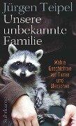 Unsere unbekannte Familie - Jürgen Teipel