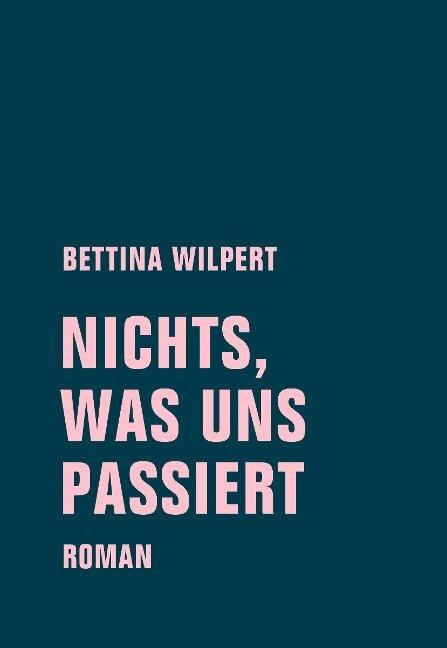 nichts, was uns passiert - Bettina Wilpert