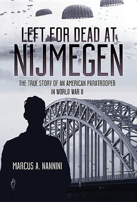 Left for Dead at Nijmegen: The True Story of an American Paratrooper in World War II - Marcus A. Nannini