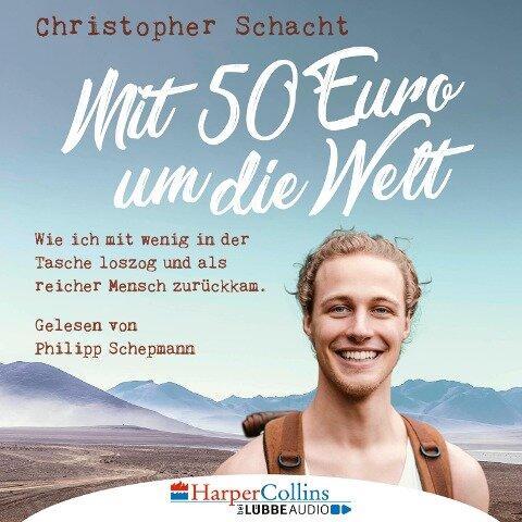 Mit 50 Euro um die Welt - Wie ich mit wenig in der Tasche loszog und als reicher Mensch zurückkam (Ungekürzt) - Christopher Schacht