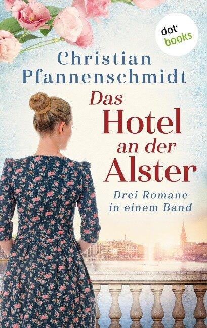 Das Hotel an der Alster: Drei Romane in einem Band - Christian Pfannenschmidt