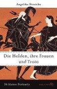 Helden, ihre Frauen und Troja - Angelika Dierichs