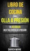 Libro de Cocina para Olla a Presión - 25 deliciosas recetas con olla a presión (Recetas: Pressure Cooker) - Darren Wayne