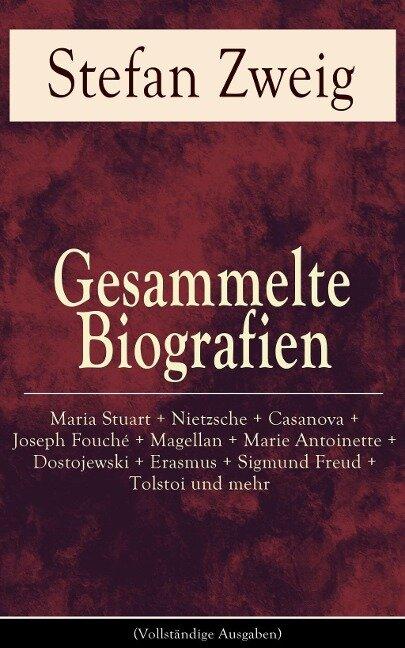Gesammelte Biografien: Maria Stuart + Nietzsche + Casanova + Joseph Fouché + Magellan + Marie Antoinette + Dostojewski + Erasmus + Sigmund Freud + Tolstoi und mehr - Stefan Zweig