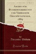 Archiv für Buchdruckerkunst und Verwandte Geschäftszweige, 1889, Vol. 26 (Classic Reprint) - Alexander Waldow