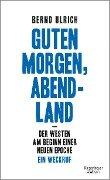 Guten Morgen, Abendland - Der Westen am Beginn einer neuen Epoche - Bernd Ulrich