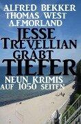 Jesse Trevellian gräbt tiefer: Neun Krimis auf 1050 Seiten - Alfred Bekker, A. F. Morland, Thomas West