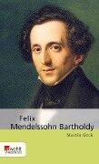 Felix Mendelssohn Bartholdy - Martin Geck