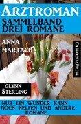 Arztroman Sammelband 3 Romane: Nur ein Wunder kann noch helfen und andere Romane - Anna Martach, Glenn Stirling