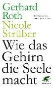 Wie das Gehirn die Seele macht - Gerhard Roth, Nicole Strüber