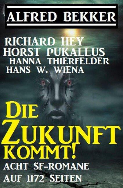 Die Zukunft kommt! Acht SF-Romane auf 1172 Seiten - Alfred Bekker, Richard Hey, Hans W. Wiena, Hanna Thierfelder, Horst Pukallus