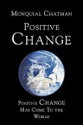 Positive Change: Positive Change Has Come to the World - Monquial Chatman