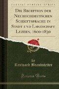Die Reception der Neuhochdeutschen Schriftsprache in Stadt und Landschaft Luzern, 1600-1830 (Classic Reprint) - Renward Brandstetter