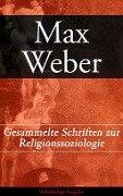Gesammelte Schriften zur Religionssoziologie - Vollständige Ausgabe - Max Weber